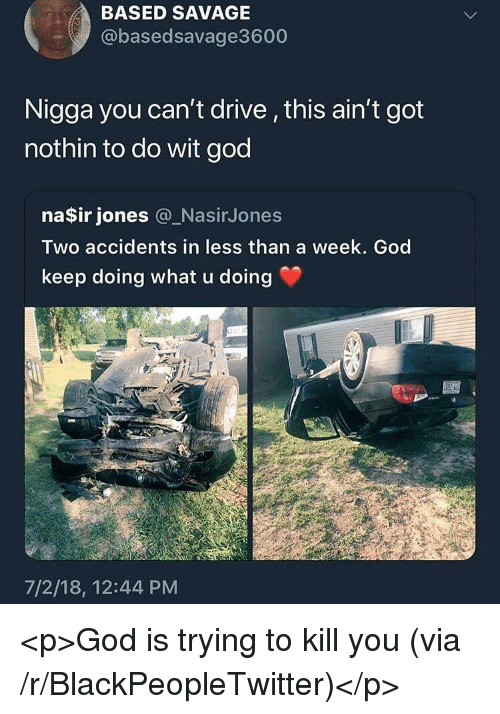 Blackpeopletwitter, God, and Savage: BASED SAVAGE  @basedsavage3600  Nigga you can't drive, this ain't got  nothin to do wit god  naSir jo  Two accidents in less than a week. God  keep doing what u doing  nes @_NasirJones  7/2/18, 12:44 PM <p>God is trying to kill you (via /r/BlackPeopleTwitter)</p>