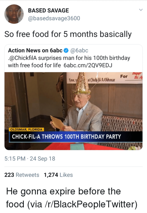Birthday, Blackpeopletwitter, and Chick-Fil-A: BASED SAVAGE  @basedsavage3600  So free food for 5 months basically  Action News on 6abc @6abc  @ChickfilA surprises man for his 100th birthday  with free food for life 6abc.cm/2QV9EDJ  Happ  toue,at Chick-il-4 Olsmar For B  Love  OLDSMAR, FLORIDA  CHICK-FIL-A THROWS 10OTH BIRTHDAY PARTY  5:15 PM 24 Sep 18  223 Retweets 1,274 Likes He gonna expire before the food (via /r/BlackPeopleTwitter)