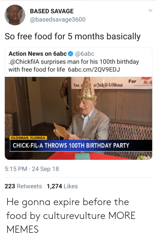Birthday, Chick-Fil-A, and Dank: BASED SAVAGE  @basedsavage3600  So free food for 5 months basically  Action News on 6abc @6abc  @ChickfilA surprises man for his 100th birthday  with free food for life 6abc.cm/2QV9EDJ  Happ  toue,at Chick-il-4 Olsmar For B  Love  OLDSMAR, FLORIDA  CHICK-FIL-A THROWS 10OTH BIRTHDAY PARTY  5:15 PM 24 Sep 18  223 Retweets 1,274 Likes He gonna expire before the food by cuIturevuIture MORE MEMES