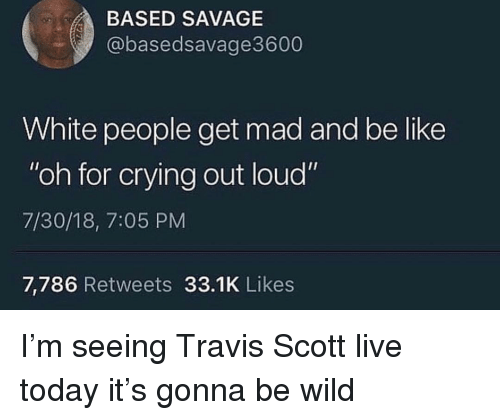 """Be Like, Crying, and Savage: BASED SAVAGE  @basedsavage3600  White people get mad and be like  """"oh for crying out loud""""  7/30/18, 7:05 PM  7,786 Retweets 33.1K Likes I'm seeing Travis Scott live today it's gonna be wild"""