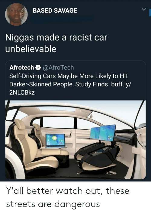 Cars, Driving, and Savage: BASED SAVAGE  Niggas made a racist car  unbelievable  Afrotech @AfroTech  Self-Driving Cars May be More Likely to Hit  Darker-Skinned People, Study Finds buff.ly/  2NLCBkz Y'all better watch out, these streets are dangerous