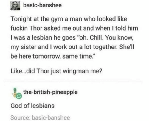 """Chill, God, and Gym: basic-banshee  Tonight at the gym a man who looked like  fuckin Thor asked me out and when I told him  I was a lesbian he goes """"oh. Chill. You know,  my sister and I work out a lot together. She'll  be here tomorrow, same time.""""  Like...did Thor just wingman me?  the-british-pineapple  God of lesbians  Source: basic-banshee"""