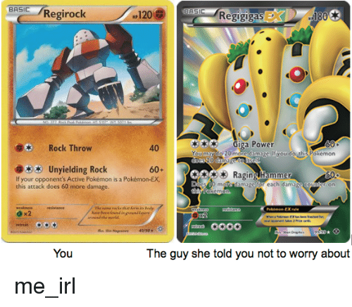 Hyou: BASIC /Regirock  NP120  RegigigasE  180  Rock Throw  40  Giga Power  Hyou do.th Pokemon  Unyielding Rock  60+  Raging Hammer  If your opponent's Active Pokémon is a Pokémon-EX,  this attack does 60 more damage  meIcdim  magc tor each dama  gc  The same racks bhat foreits bud  have teen oend in grendl  e x2  You  The guy she told you not to worry about