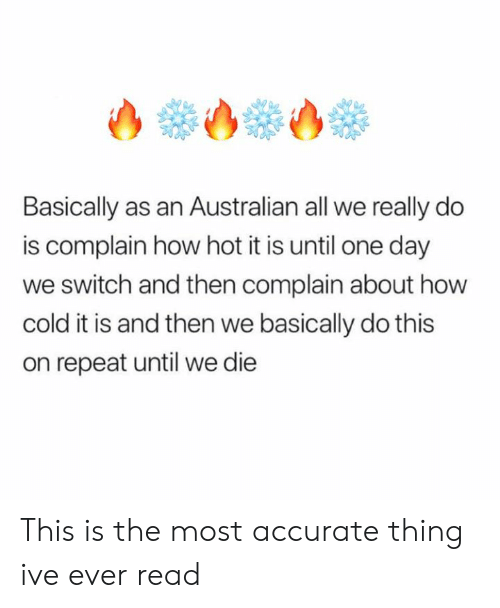 Memes, Cold, and Australian: Basically as an Australian all we really do  is complain how hot it is until one day  we switch and then complain about how  cold it is and then we basically do this  on repeat until we die This is the most accurate thing ive ever read