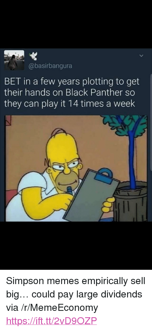 """Simpson Memes: @basirbangura  BET in a few years plotting to get  their hands on Black Panther so  they can play it 14 times a week <p>Simpson memes empirically sell big&hellip; could pay large dividends via /r/MemeEconomy <a href=""""https://ift.tt/2vD9OZP"""">https://ift.tt/2vD9OZP</a></p>"""