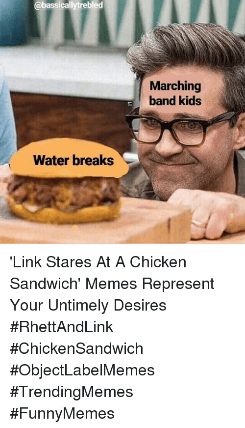 Marching: @bassicallytrebled  Marching  band kids  Water breaks 'Link Stares At A Chicken Sandwich' Memes Represent Your Untimely Desires #RhettAndLink #ChickenSandwich #ObjectLabelMemes #TrendingMemes #FunnyMemes