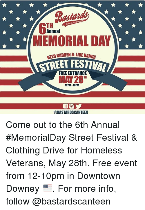 Beer, Homeless, and Memes: Bastards  MEMORIAL DAY  STETFESTIVAL  TH  Annual  BEER GARDEN &LIVE BANDS  FREE ENTRANCE  MAY 28 T  12PM-10PM  @BASTARDSCANTEEN Come out to the 6th Annual #MemorialDay Street Festival & Clothing Drive for Homeless Veterans, May 28th. Free event from 12-10pm in Downtown Downey 🇺🇸.  For more info, follow @bastardscanteen