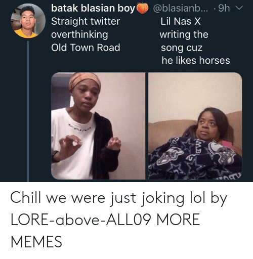 Chill, Dank, and Horses: batak blasian boy  @blasianb... .9h  Straight twitter  overthinking  Lil Nas X  writing the  Old Town Road  song cuz  he likes horses Chill we were just joking lol by LORE-above-ALL09 MORE MEMES