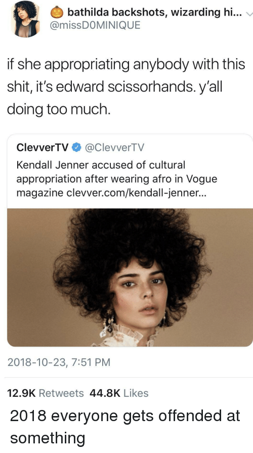 Edward Scissorhands, Kendall Jenner, and Shit: bathilda backshots, wizarding hi...  @missDOMINIQUE  if she appropriating anybody with this  shit, it's edward scissorhands. y'al  doing too much.  ClevverTV@ClevverTV  Kendall Jenner accused of cultural  appropriation after wearing afro in Vogue  magazine clevver.com/kendall-jenner...  2018-10-23, 7:51 PM  12.9K Retweets 44.8K Likes 2018 everyone gets offended at something