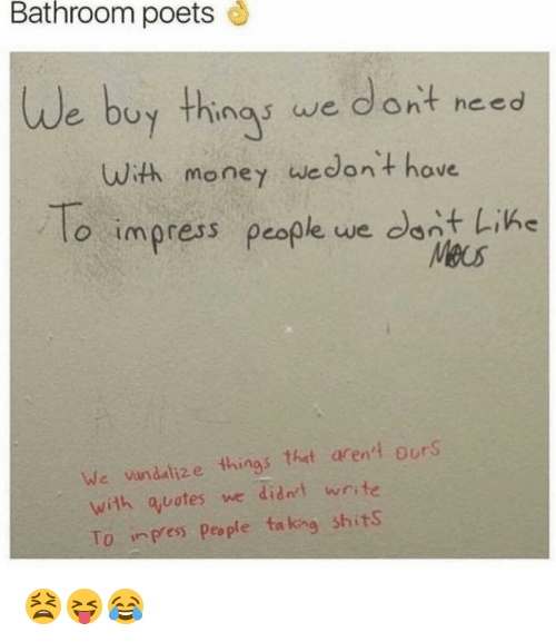 Money, Quotes, and Vandalize: Bathroom poets  uy thing we dont need  With money wedon+ hove  o impress pcople we dont Lihe  We vandalize things tht arent ours  with quotes we didnt wr te  To npess People ta king shitS 😫😝😂