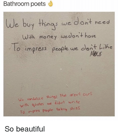Beautiful, Dank, and Money: Bathroom poets  We buy thing we dont need  with money we don't have  lo impress people we  dont Like  we vandalize things that aren't our  with quotes we didn't write  To in Pes people ta kang Shits So beautiful