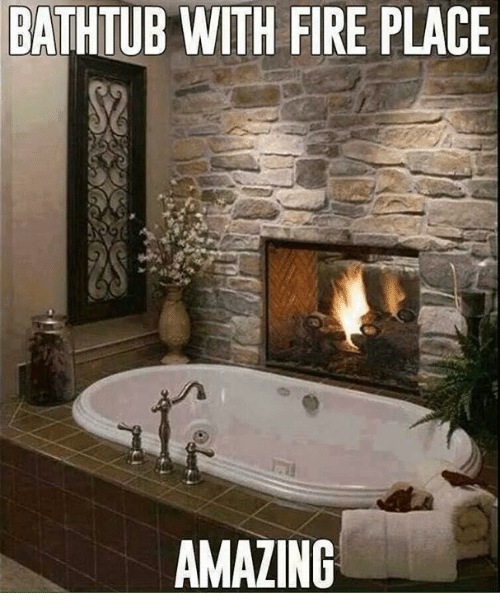 Dank, Fire, and Amazing: BATHTUB WITH FIRE PLACE  AMAZING