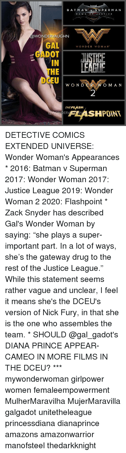 """Batman, Memes, and Prince: BATM A NS  SU  PERMA N  D A W N OFJUSTICE  @WONDERVAUGHN  GALWONDER WO M AM  GADOT  IN  THE  EUw O N  OM AN  2  THEFLASH  FLASHPOINT  95 DETECTIVE COMICS EXTENDED UNIVERSE: Wonder Woman's Appearances * 2016: Batman v Superman 2017: Wonder Woman 2017: Justice League 2019: Wonder Woman 2 2020: Flashpoint * Zack Snyder has described Gal's Wonder Woman by saying: """"she plays a super-important part. In a lot of ways, she's the gateway drug to the rest of the Justice League."""" While this statement seems rather vague and unclear, I feel it means she's the DCEU's version of Nick Fury, in that she is the one who assembles the team. * SHOULD @gal_gadot's DIANA PRINCE APPEAR-CAMEO IN MORE FILMS IN THE DCEU? *** mywonderwoman girlpower women femaleempowerment MulherMaravilha MujerMaravilla galgadot unitetheleague princessdiana dianaprince amazons amazonwarrior manofsteel thedarkknight"""