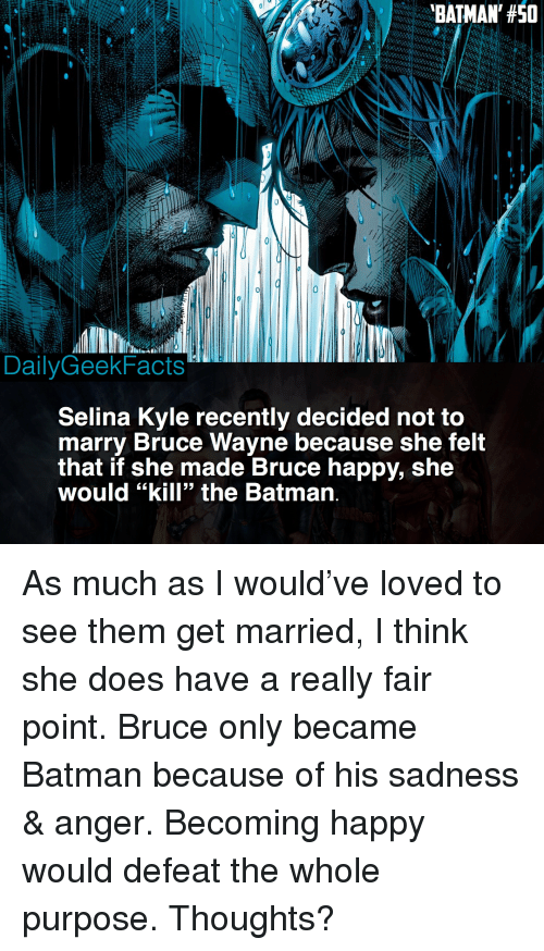 """Batman, Memes, and Happy: BATMAN, #50  DailyGeekFacts  Selina Kyle recently decided not to  marry Bruce Wayne because she felt  that if she made Bruce happy, she  would """"kill"""" the Batman. As much as I would've loved to see them get married, I think she does have a really fair point. Bruce only became Batman because of his sadness & anger. Becoming happy would defeat the whole purpose. Thoughts?"""