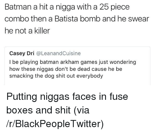 Batman, Blackpeopletwitter, and Shit: Batman a hit a nigga with a 25 piece  combo then a Batista bomb and he swear  he not a killer  Casey Dri @LeanandCuisine  I be playing batman arkham games just wondering  how these niggas don't be dead cause he be  smacking the dog shit out everybody <p>Putting niggas faces in fuse boxes and shit (via /r/BlackPeopleTwitter)</p>