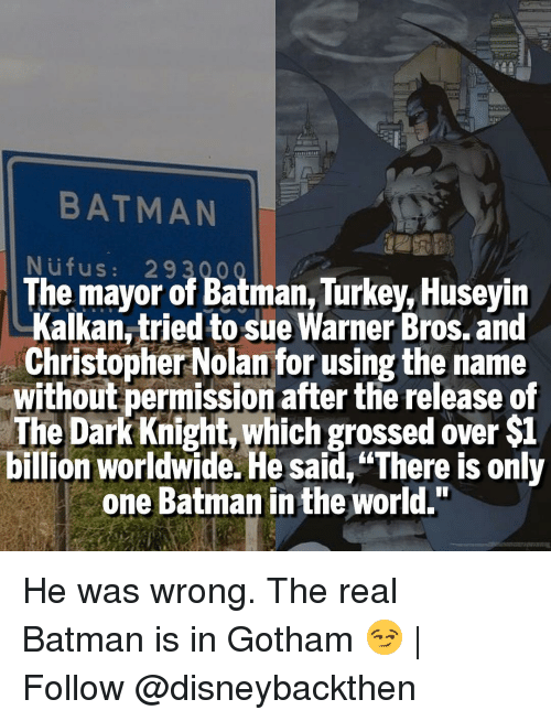 "christopher nolan: BATMAN  N ufu s  29 300  The mayor of Batman, Turkey, Huseyin  Kalkan,tried to sue Warner Bros. and  Christopher Nolan for using the name  Without permission after the release of  The Dark Knight,which grossed over $1  billion worldwide. He said,""There is only  one Batman in the world."" He was wrong. The real Batman is in Gotham 😏 