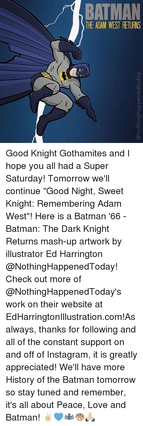"""dark knight returns: BATMAN  THE ADAM WEST RETURNS Good Knight Gothamites and I hope you all had a Super Saturday! Tomorrow we'll continue """"Good Night, Sweet Knight: Remembering Adam West""""! Here is a Batman '66 - Batman: The Dark Knight Returns mash-up artwork by illustrator Ed Harrington @NothingHappenedToday! Check out more of @NothingHappenedToday's work on their website at EdHarringtonIllustration.com!As always, thanks for following and all of the constant support on and off of Instagram, it is greatly appreciated! We'll have more History of the Batman tomorrow so stay tuned and remember, it's all about Peace, Love and Batman! ✌🏼💙🦇🎨🙏🏼"""