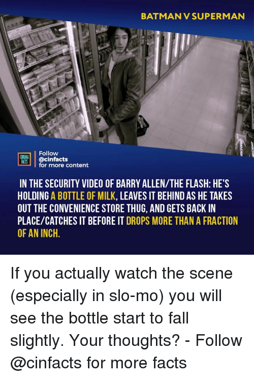 Batman, Facts, and Fall: BATMAN V SUPERMAN  Follow  @cinfacts  for more content  IN THE SECURITY VIDEO OF BARRY ALLEN/THE FLASH: HE'S  HOLDING A BOTTLE OF MILK, LEAVES IT BEHIND AS HE TAKES  OUT THE CONVENIENCE STORE THUG, AND GETS BACK IN  PLACE/CATCHES IT BEFORE IT DROPS MORE THAN A FRACTION  OF AN INCH If you actually watch the scene (especially in slo-mo) you will see the bottle start to fall slightly. Your thoughts? - Follow @cinfacts for more facts