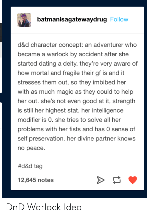 Dating, Good, and Help: batmanisagatewaydrug Follow  d&d character concept: an adventurer who  became a warlock by accident after she  started dating a deity. they're very aware of  how mortal and fragile their gf is and it  stresses them out, so they imbibed her  with as much magic as they could to help  her out. she's not even good at it, strength  is still her highest stat. her intelligence  modifier is 0. she tries to solve all her  problems with her fists and has 0 sense of  self preservation. her divine partner knows  по реасе.  #d&d tag  12,645 notes DnD Warlock Idea