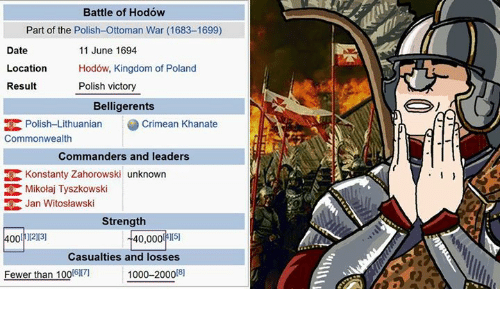 Dating, Memes, and Date: Battle of Hodow  Part of the Polish-Ottoman War (1683-1699)  11 June 1694  Date  Location  Hodow, Kingdom of Poland  Polish victory  Result  Belligerents  EK Polish-Lithuanian  Crimean Khanate  Commonwealth  Commanders and leaders  Konstanty Zahorowski unknown  RK Mikolaj Tyszkowski  Jan Witoslawski  Strength  400 ][2][3]  40,000  ][5]  Casualties and losses  Fewer than 100[6171  [8]  1000-2000
