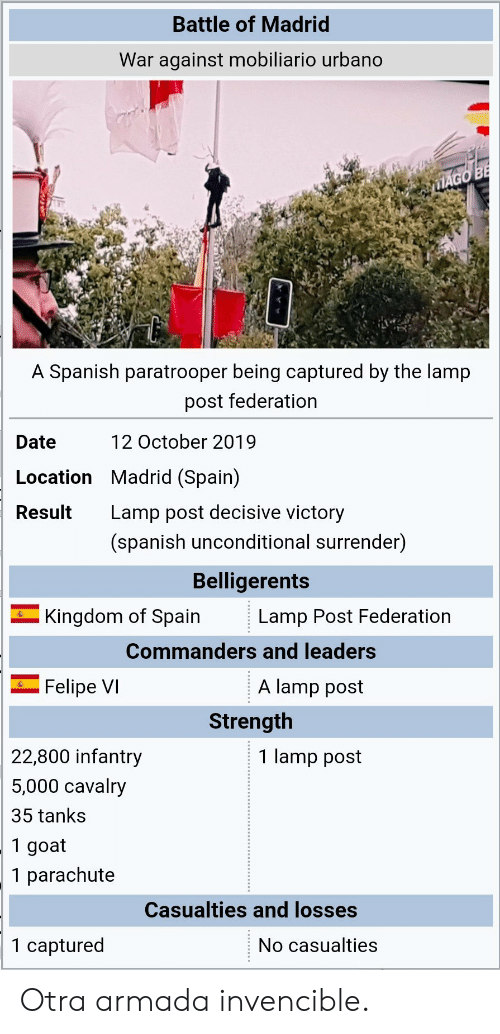 Spanish, Goat, and Date: Battle of Madrid  War against mobiliario urbano  MAGO BE  A Spanish paratrooper being captured by the lamp  post federation  12 October 2019  Date  Location Madrid (Spain)  Lamp post decisive victory  Result  (spanish unconditional surrender)  Belligerents  Kingdom of Spain  Lamp Post Federation  Commanders and leaders  A lamp post  Felipe VI  Strength  22,800 infantry  1 lamp post  5,000 cavalry  35 tanks  1 goat  1 parachute  Casualties and losses  1 captured  No casualties Otra armada invencible.