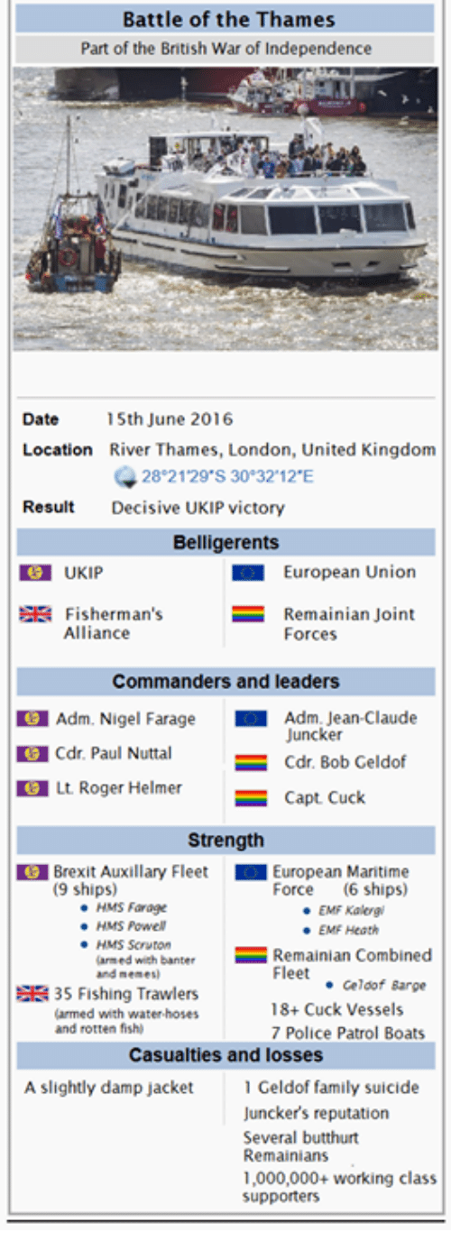 Butthurt, Dating, and Family: Battle of the Thames  Part of the British War of Independence  Date  15th June 2016  Location River Thames, London, United Kingdom  28 21 29 S 30 32 12 E  Result  Decisive UKIP victory  Belligerents  European Union  SE Fisherman's  Remainian Joint  Alliance  Forces  Commanders and leaders  Adm. Nigel Farage  Adm. Jean-Claude  Juncker  Cdr. Paul Nuttal  Cdr. Bob Geldof  E Lt. Roger Helmer  Capt. Cuck  Strength  Brexit Auxillary Fleet  European Maritime  (9 ships)  Force  (6 ships)  HMS Farage  EMF Kalergi  HMS Powell  EMF Heath  HMS Scruton  Combined  larmed with banter  Remainian Fleet  and memes  Geldof Barge  EE 35 Fishing Trawlers  18+ Cuck Vessels  armed with water hoses  and rotten fishi  7 Police Patrol Boats  Casualties and losses  A slightly damp jacket  Geldof family suicide  Juncker's reputation  Several butthurt  Remainians  1,000,000+ working class  supporters