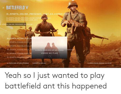 Battlefield V: = BATTLEFIELD V  ID SPARTA_ONLINE PRESENCE LOST EA CONNECTION  ID SPARTA 0NLINE_PRESENCE ONLINE_FEATURES DISABLED  ID SPARTA ONLINE_PRESENCE_MOREINFO  ID_SPARTA_0NLINE_PRESENCE_GO_ONLINE  ID SPARTA_ACTION_PLAY_UPPERCASE  ID SPARTA_CASABLANCA_YOUR COMPANY UPPERCA  ID SPARTA CASABLANCA_ARMORY UPPERCASE  ID_SPARTA_CASABLANCA_TOW  PERCASE  ID SPARTA CASABLANCA_WS_WAR_STORIES  UNDER NO FLAG  ID_SPARTA_CASABLANCA_AS  ID_SPARTA_GENERIC_PROFIL  ID_SPARTA_CARD_OPTIONS_UPPERCASE  ID_SPARTA_ACTION_QUIT  ID_SPARTA_ONLINE_PRESENCE_GO_ONLINE Yeah so I just wanted to play battlefield ant this happened