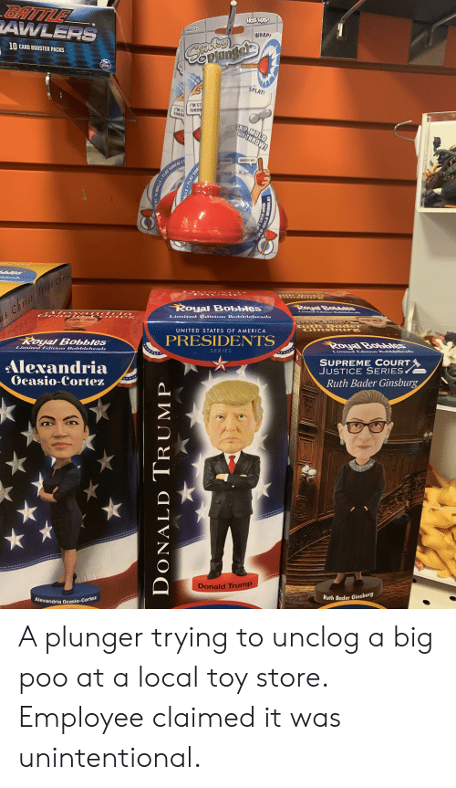 America, Donald Trump, and Supreme: BATTLEL  AWLERS  WOCHULP  AGES 4+  WHAP!  10 CARD BOOSTER PACKS  Ceplungers  Saste  the  SPIN  SPLAT!  I'M ST  THAOV  lM 5  THROV  GRIP, MOLD  and THROW!  SQUEEZE ME  OFLAT SURFACES  oles  leheads  V O N A  E E M  Royal Bobbles  Royal Bobbles  LimitedEdion BeA  AIG xa nd ria  Cc a si O C or tez  s christ Jess cri  ade  Limited Edition Bobbleheads  Ruth Bader  Gins bur  UNITED STATES OF AMERICA  PRESIDENTS  Royal Bobbles  Royal Bobbes  Limited Edition Bobblcheads  SERIES  Limited Ediion Bobbleheads  SUPREME COURT  JUSTICE SERIES  Ruth Bader Ginsburg  Alexandria  Gcasio-Cortez  lalts  al  Donald Trump  Ruth Bader Ginsburg  Alexandria Ocasio-Cortez  FLAT SUR  DONALD TRUMP  OLD-ABLE MIDDLE! A plunger trying to unclog a big poo at a local toy store. Employee claimed it was unintentional.