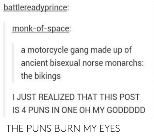 Puns, Gang, and Motorcycle: battlereadyprince:  monk-of-space:  a motorcycle gang made up of  ancient bisexual norse monarchs:  the bikings  I JUST REALIZED THAT THIS POST  IS 4 PUNS IN ONE OH MY GODDDDD THE PUNS BURN MY EYES