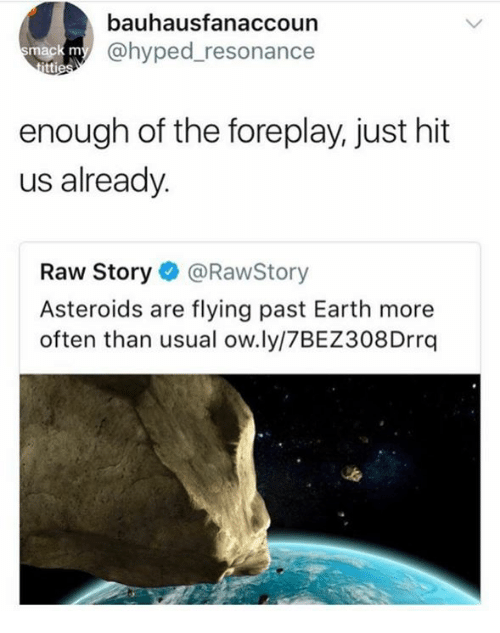 Pasteing: bauhausfanaccoun  @hyped_resonance  enough of the foreplay, just hit  us already.  Raw Story@RawStory  Asteroids are flying past Earth more  often than usual ow.ly/7BEZ308Drrq