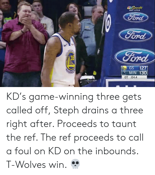 Game, The Ref, and Wolves: BAY AREA  ra  oed  GS 127  MIN 130  OT :04.4 KD's game-winning three gets called off, Steph drains a three right after. Proceeds to taunt the ref. The ref proceeds to call a foul on KD on the inbounds.   T-Wolves win. 💀