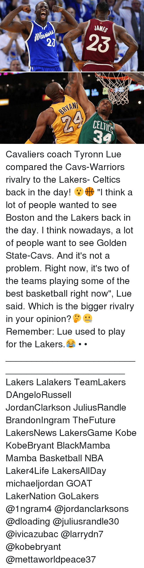 """Basketball, Cavs, and Los Angeles Lakers: BAYAN)  NAMES Cavaliers coach Tyronn Lue compared the Cavs-Warriors rivalry to the Lakers- Celtics back in the day! 😮🏀 """"I think a lot of people wanted to see Boston and the Lakers back in the day. I think nowadays, a lot of people want to see Golden State-Cavs. And it's not a problem. Right now, it's two of the teams playing some of the best basketball right now"""", Lue said. Which is the bigger rivalry in your opinion?🤔🤐 Remember: Lue used to play for the Lakers.😂 • • ________________________________________________ Lakers Lalakers TeamLakers DAngeloRussell JordanClarkson JuliusRandle BrandonIngram TheFuture LakersNews LakersGame Kobe KobeBryant BlackMamba Mamba Basketball NBA Laker4Life LakersAllDay michaeljordan GOAT LakerNation GoLakers @1ngram4 @jordanclarksons @dloading @juliusrandle30 @ivicazubac @larrydn7 @kobebryant @mettaworldpeace37"""