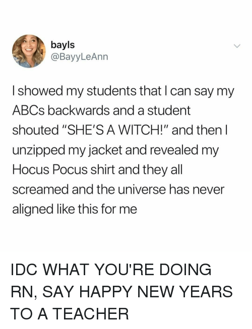 """Teacher, Happy, and Hocus Pocus: bayls  @BayyLeAnn  I showed my students that I can say my  ABCs backwards and a student  shouted """"SHE'S A WITCH!"""" and then l  unzipped my jacket and revealed m  Hocus Pocus shirt and they all  screamed and the universe has never  aligned like this for me IDC WHAT YOU'RE DOING RN, SAY HAPPY NEW YEARS TO A TEACHER"""