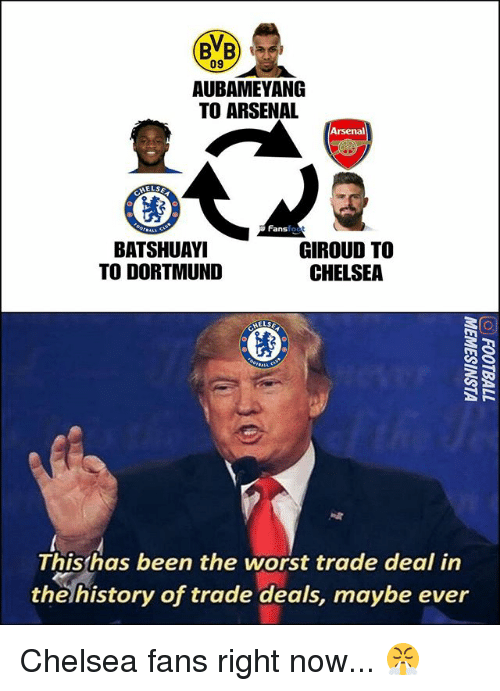 Arsenal, Chelsea, and Memes: BB  09  AUBAMEYANG  TO ARSENAL  Arsenal  MELS  Fansfo  ok  BATSHUAY  TO DORTMUND  GIROUD TO  CHELSEA  Thishas been the worst trade deal in  the history of trade deals, maybe ever Chelsea fans right now... 😤