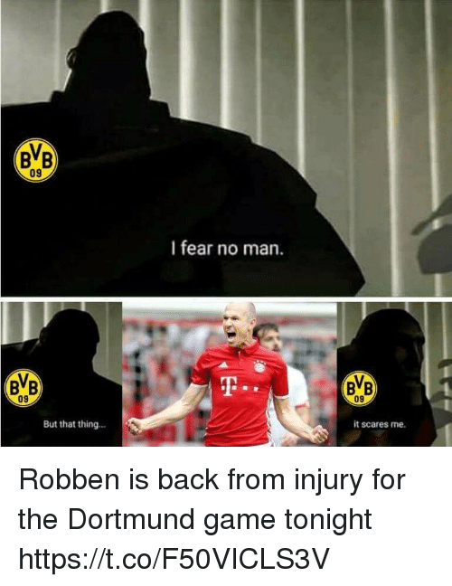 Memes, Game, and Fear: BB  09  I fear no man.  BB  09  09  But that thing...  it scares me. Robben is back from injury for the Dortmund game tonight https://t.co/F50VICLS3V