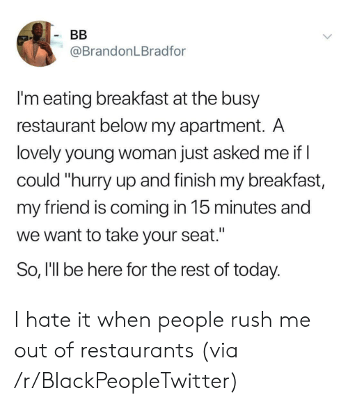 """Blackpeopletwitter, Breakfast, and Restaurant: BB  @BrandonLBradfor  I'm eating breakfast at the busy  restaurant below my apartment. A  lovely young woman just asked me if I  could """"hurry up and finish my breakfast,  my friend is coming in 15 minutes and  we want to take your seat.""""  So, I'll be here for the rest of today. I hate it when people rush me out of restaurants (via /r/BlackPeopleTwitter)"""