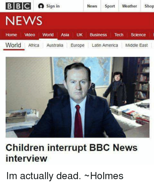 home video: BBC A  sign in  News  Sport  Weather  Shop  NEWS  Home Video World  Asia  UK Business  Tech  Science  World Africa  Australia Europe  Latin America Middle East  Children interrupt BBC News  interview Im actually dead.   ~Holmes