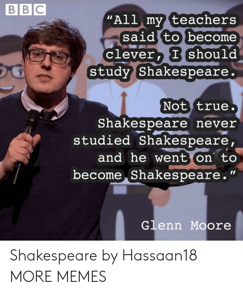 "Dank, Memes, and Shakespeare: BBC  ""All my teachers  said to become  Clever, I should  study Shakespeare.  Not true.  Shakespeare never  studied Shakespeare,  and he went on to  become Shakespeare.""  Glenn Moore Shakespeare by Hassaan18 MORE MEMES"