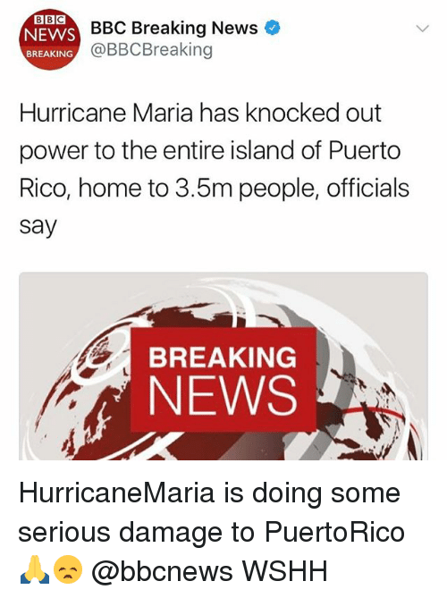 Memes, News, and Wshh: BBC Breaking News *  @BBCBreaking  NEWS  BREAKING  Hurricane Maria has knocked out  power to the entire island of Puerto  Rico, home to 3.5m people, officials  say  BREAKING  NEWS HurricaneMaria is doing some serious damage to PuertoRico 🙏😞 @bbcnews WSHH