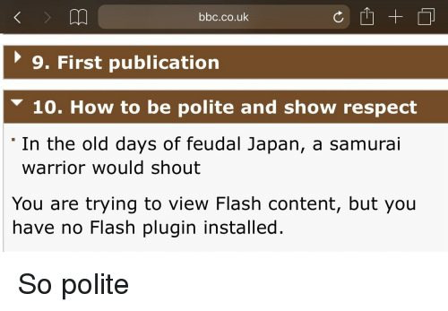 Respect, Samurai, and How To: bbc.co.uk  9. First publication  10. How to be polite and show respect  In the old days of feudal Japan, a samurai  warrior would shout  You are trying to view Flash content, but you  have no Flash plugin installed. So polite