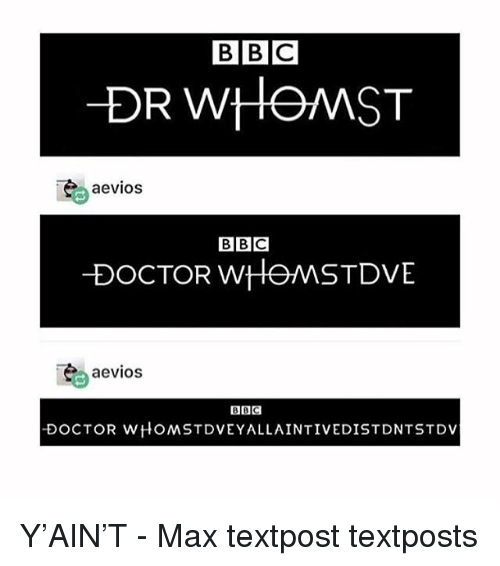 Doctor, Memes, and 🤖: BBC  DR WHOMST  aevios  BBC  DOCTOR wHOMSTDVE  aevios  BBC  DOCTOR WHOMSTDVEYALLAINTIVEDISTDNTSTDV Y'AIN'T - Max textpost textposts
