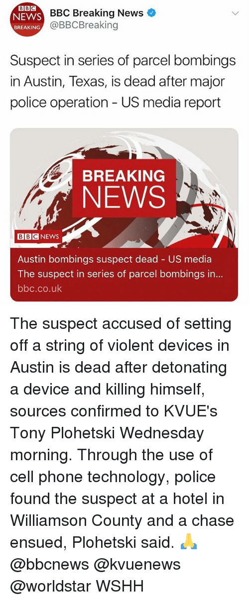 Memes, News, and Phone: BBC  EYVS BBC Breaking News  @BBCBreaking  BREAKING  Suspect in series of parcel bombings  in Austin, Texas, is dead after major  police operation - US media report  BREAKING  NEWS  BBCNEWS  Austin bombings suspect dead - US media  The suspect in series of parcel bombings in...  bbc.co.uk The suspect accused of setting off a string of violent devices in Austin is dead after detonating a device and killing himself, sources confirmed to KVUE's Tony Plohetski Wednesday morning. Through the use of cell phone technology, police found the suspect at a hotel in Williamson County and a chase ensued, Plohetski said. 🙏 @bbcnews @kvuenews @worldstar WSHH