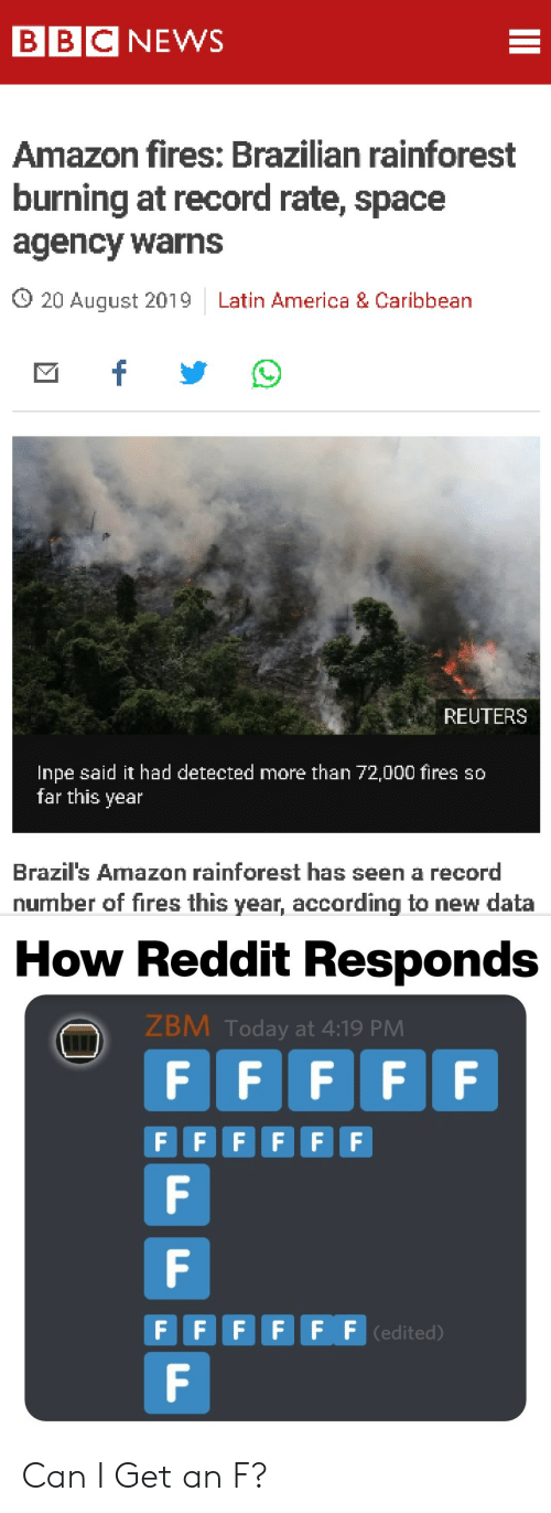 Amazon, America, and News: BBC NEWS  Amazon fires: Brazilian rainforest  burning at record rate, space  agency warns  O 20 August 2019  Latin America & Caribbean  f  REUTERS  Inpe said it had detected more than 72,000 fires so  far this year  Brazil's Amazon rainforest has seen a record  number of fires this year, according to new data  How Reddit Responds  ZBM Today at 4:19 PM  F F  F F  F  F FFFFF  F  F  F FFF F F (edited)  F  II Can I Get an F?