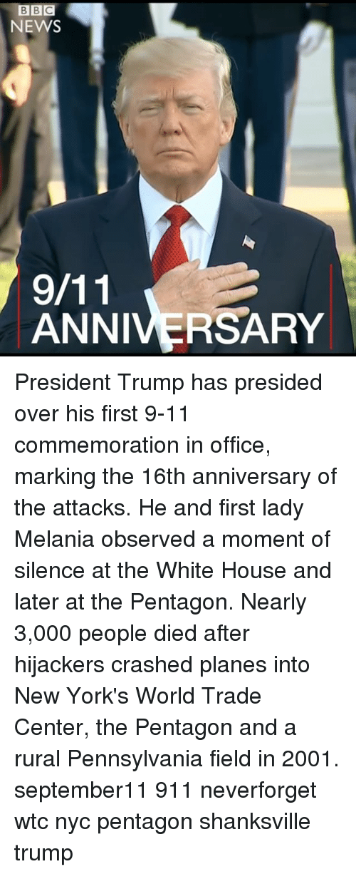 momentous: BBC  NEWS  ANNIVERSARY President Trump has presided over his first 9-11 commemoration in office, marking the 16th anniversary of the attacks. He and first lady Melania observed a moment of silence at the White House and later at the Pentagon. Nearly 3,000 people died after hijackers crashed planes into New York's World Trade Center, the Pentagon and a rural Pennsylvania field in 2001. september11 911 neverforget wtc nyc pentagon shanksville trump