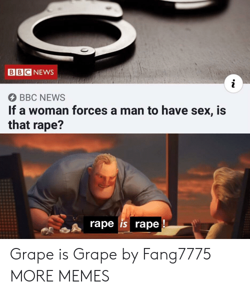 bbc: BBC NEWS  BBC NEWS  If a woman forces a man to have sex, is  that rape?  rape is rape Grape is Grape by Fang7775 MORE MEMES