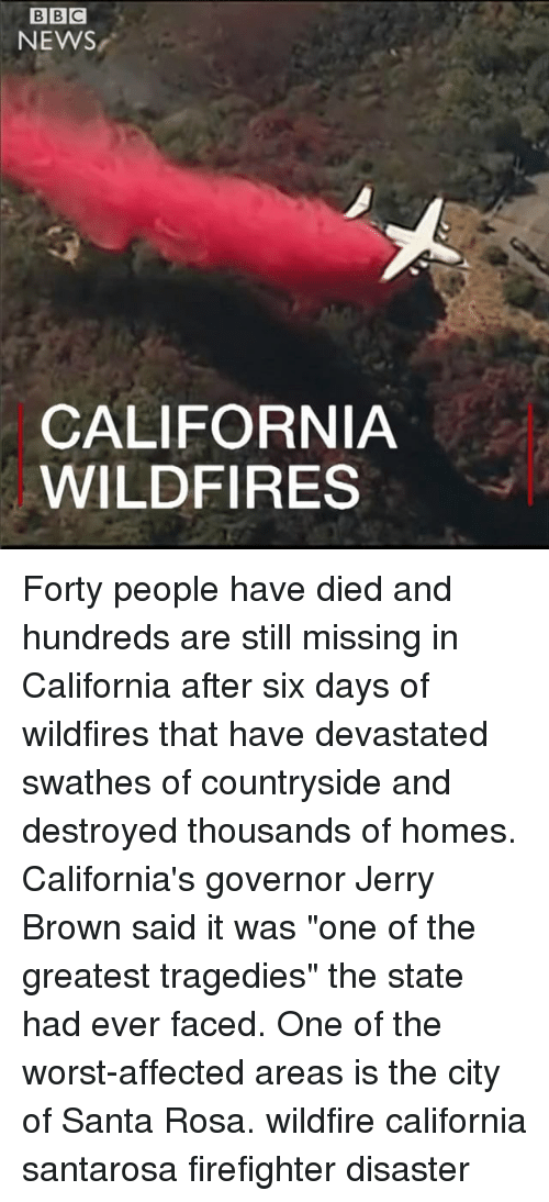 "Memes, News, and The Worst: BBC  NEWS  CALIFORNIA  WILDFIRES Forty people have died and hundreds are still missing in California after six days of wildfires that have devastated swathes of countryside and destroyed thousands of homes. California's governor Jerry Brown said it was ""one of the greatest tragedies"" the state had ever faced. One of the worst-affected areas is the city of Santa Rosa. wildfire california santarosa firefighter disaster"