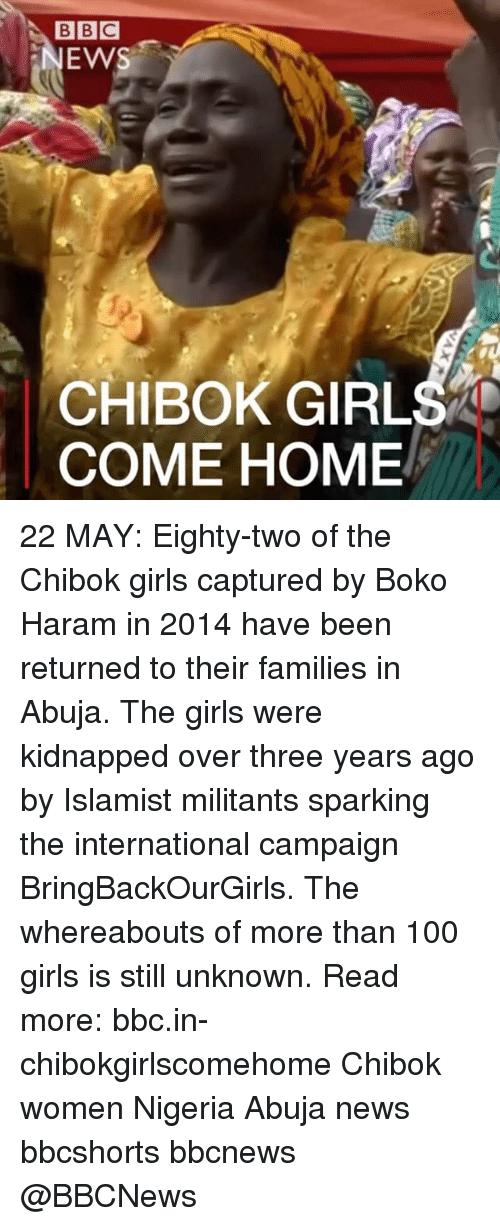 Boko Haram: BBC  NEWS  CHIBOK GIRLS  COME HOME 22 MAY: Eighty-two of the Chibok girls captured by Boko Haram in 2014 have been returned to their families in Abuja. The girls were kidnapped over three years ago by Islamist militants sparking the international campaign BringBackOurGirls. The whereabouts of more than 100 girls is still unknown. Read more: bbc.in-chibokgirlscomehome Chibok women Nigeria Abuja news bbcshorts bbcnews @BBCNews