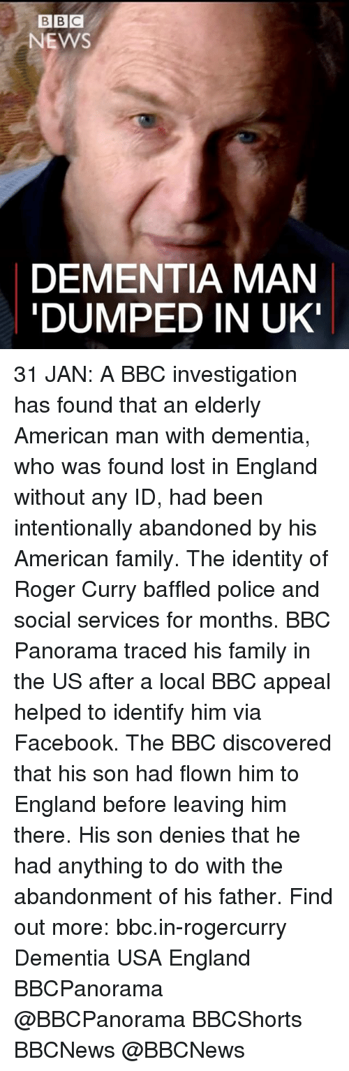 Memes, Roger, and Bbc News: BBC  NEWS  DEMENTIA MAN  DUMPED IN UK! 31 JAN: A BBC investigation has found that an elderly American man with dementia, who was found lost in England without any ID, had been intentionally abandoned by his American family. The identity of Roger Curry baffled police and social services for months. BBC Panorama traced his family in the US after a local BBC appeal helped to identify him via Facebook. The BBC discovered that his son had flown him to England before leaving him there. His son denies that he had anything to do with the abandonment of his father. Find out more: bbc.in-rogercurry Dementia USA England BBCPanorama @BBCPanorama BBCShorts BBCNews @BBCNews