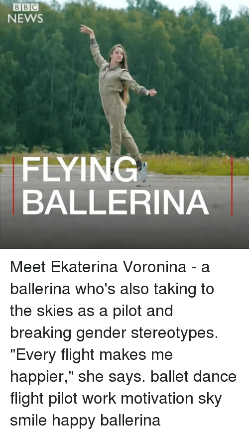 "Memes, News, and Work: BBC  NEWS  FLYING  BALLERINA Meet Ekaterina Voronina - a ballerina who's also taking to the skies as a pilot and breaking gender stereotypes. ""Every flight makes me happier,"" she says. ballet dance flight pilot work motivation sky smile happy ballerina"