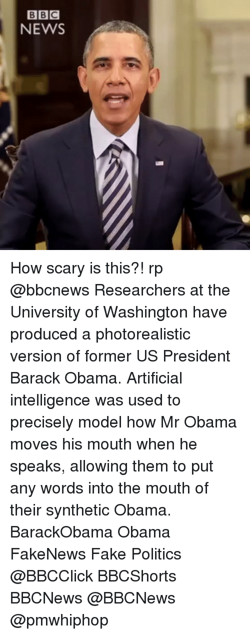 Fake, Memes, and News: BBC  NEWS How scary is this?! rp @bbcnews Researchers at the University of Washington have produced a photorealistic version of former US President Barack Obama. Artificial intelligence was used to precisely model how Mr Obama moves his mouth when he speaks, allowing them to put any words into the mouth of their synthetic Obama. BarackObama Obama FakeNews Fake Politics @BBCClick BBCShorts BBCNews @BBCNews @pmwhiphop